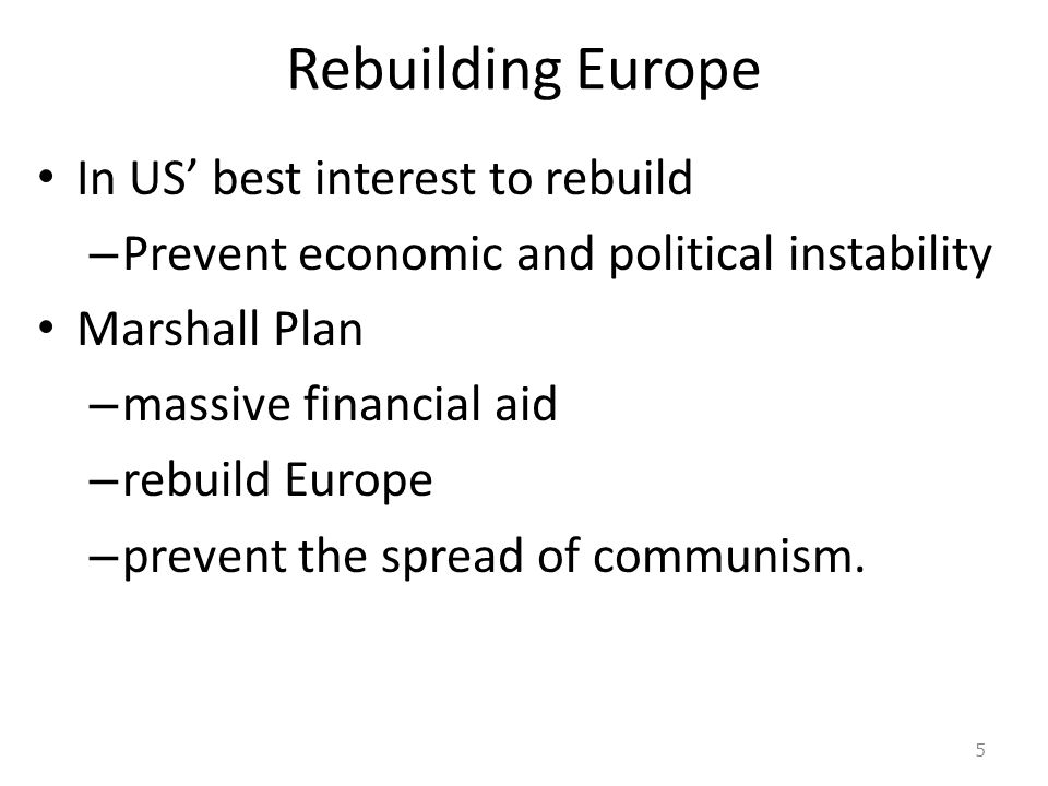 Rebuilding Europe In US' best interest to rebuild – Prevent economic and political instability Marshall Plan – massive financial aid – rebuild Europe – prevent the spread of communism.