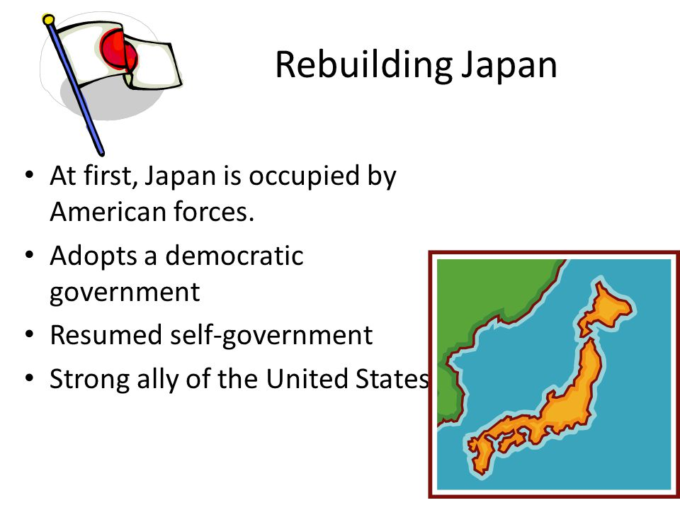 Rebuilding Japan At first, Japan is occupied by American forces.
