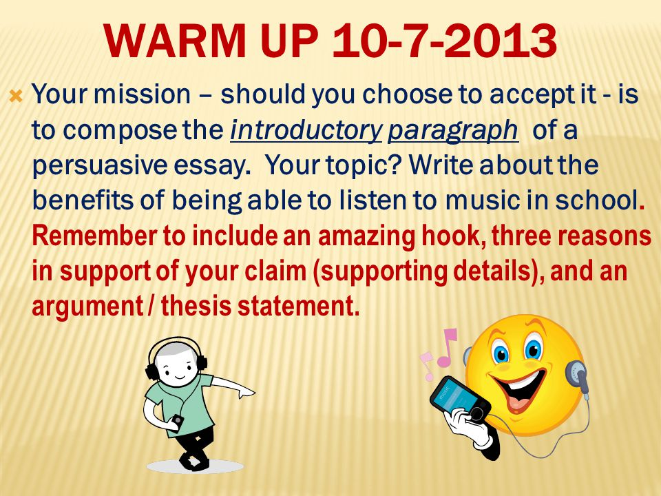 WARM UP 10-7-2013  Your mission – should you choose to accept it - is to compose the introductory paragraph of a persuasive essay.