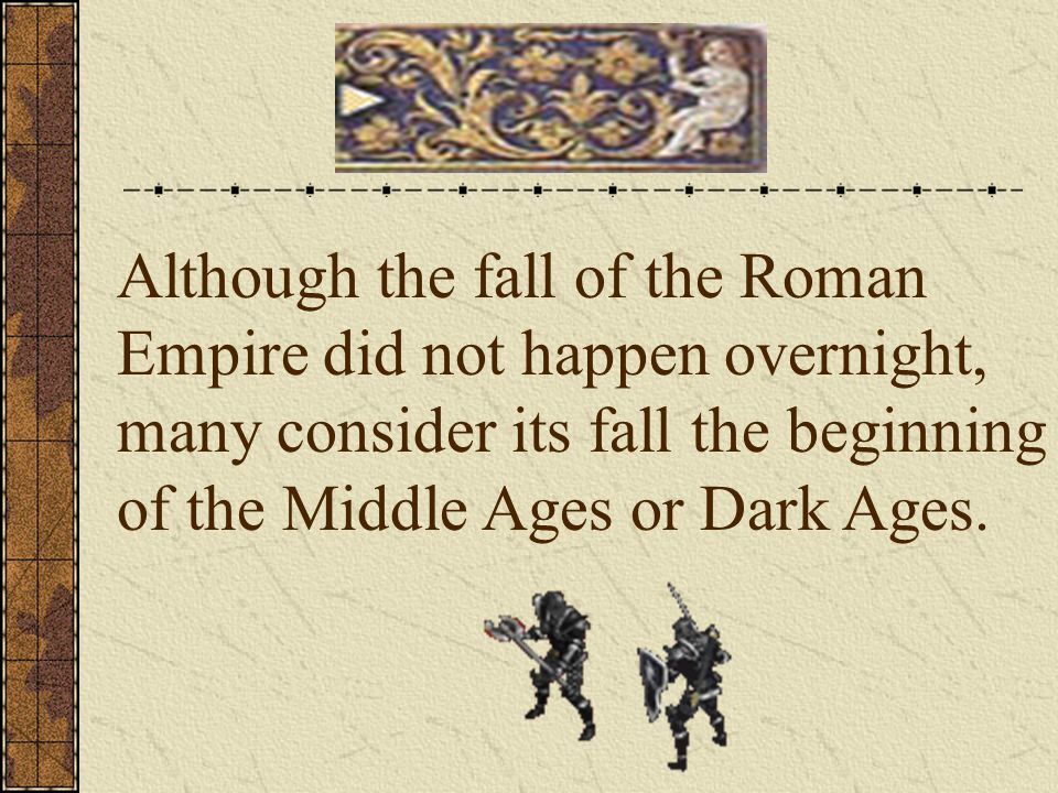 Although the fall of the Roman Empire did not happen overnight, many consider its fall the beginning of the Middle Ages or Dark Ages.