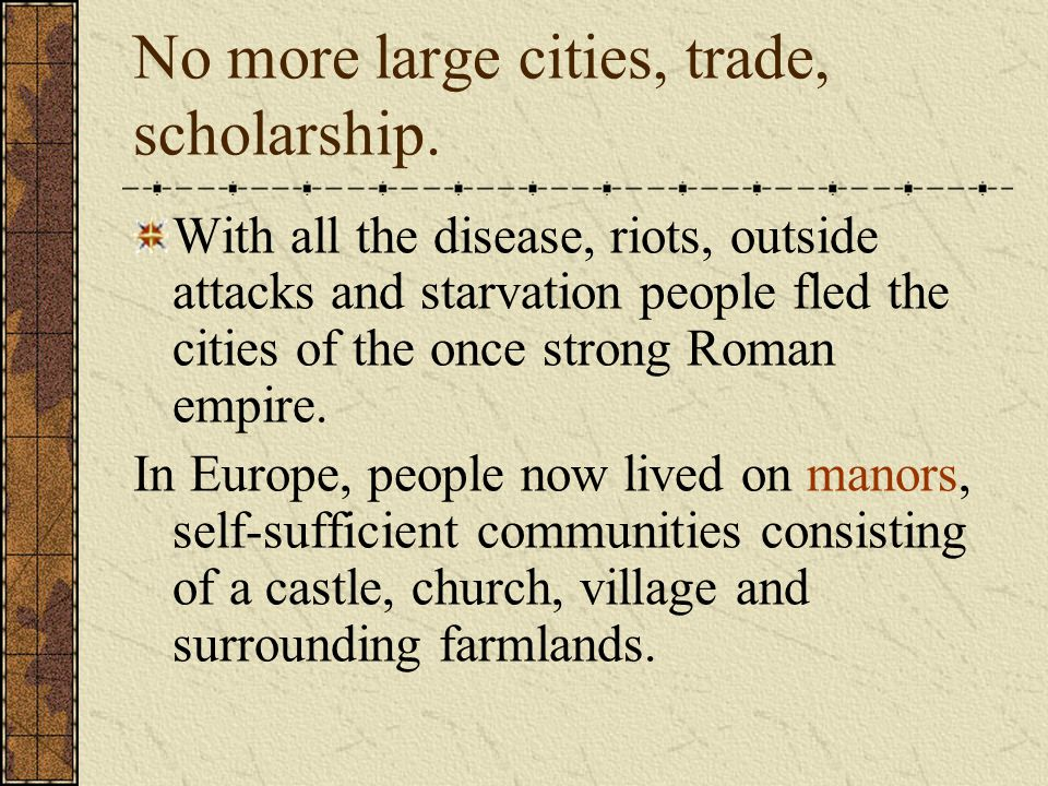 No more large cities, trade, scholarship. With all the disease, riots, outside attacks and starvation people fled the cities of the once strong Roman