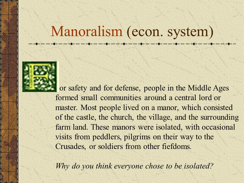 Manoralism (econ. system) or safety and for defense, people in the Middle Ages formed small communities around a central lord or master. Most people l