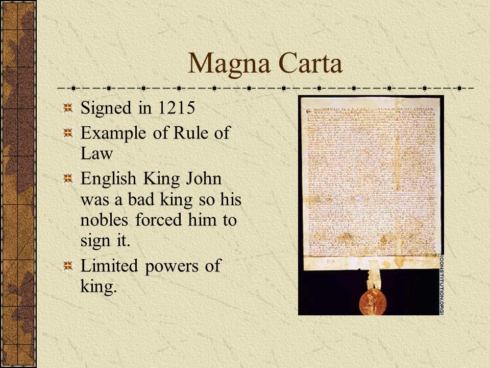 Magna Carta Signed in 1215 Example of Rule of Law English King John was a bad king so his nobles forced him to sign it. Limited powers of king.