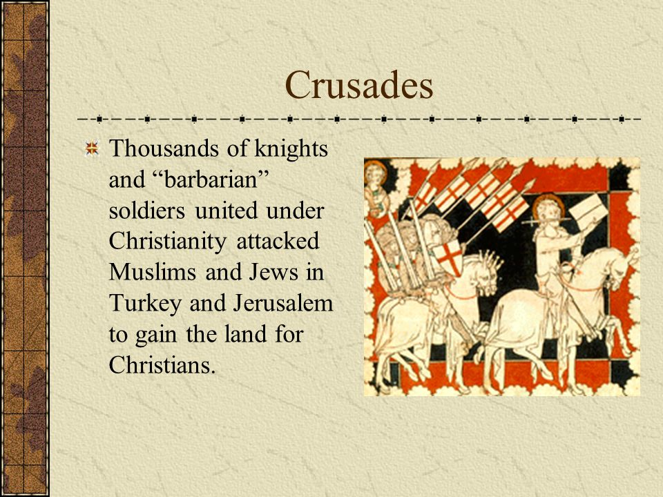"""Crusades Thousands of knights and """"barbarian"""" soldiers united under Christianity attacked Muslims and Jews in Turkey and Jerusalem to gain the land fo"""