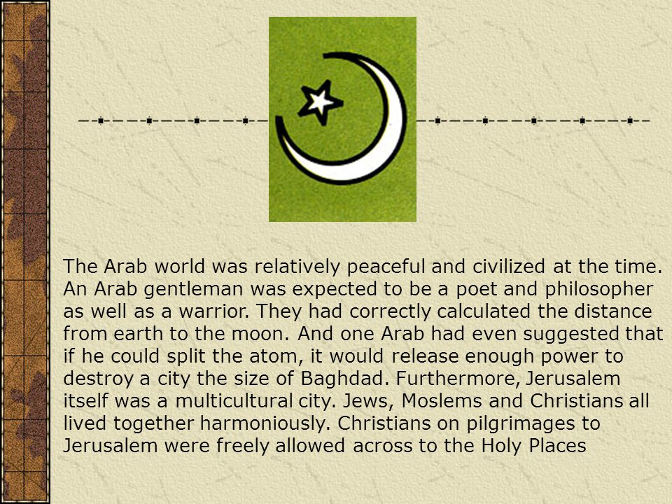 The Arab world was relatively peaceful and civilized at the time. An Arab gentleman was expected to be a poet and philosopher as well as a warrior. Th