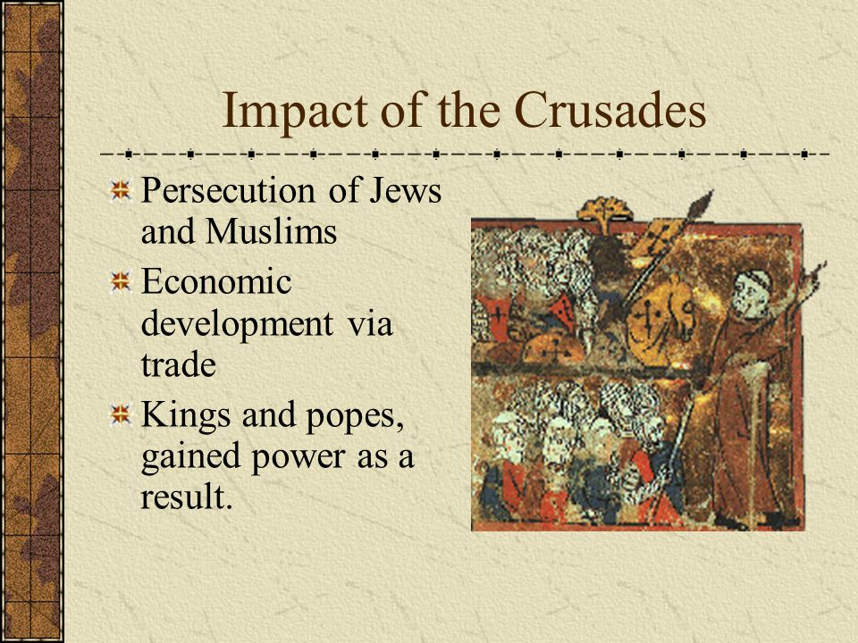 Impact of the Crusades Persecution of Jews and Muslims Economic development via trade Kings and popes, gained power as a result.