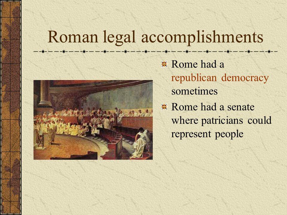 Roman legal accomplishments Rome had a republican democracy sometimes Rome had a senate where patricians could represent people