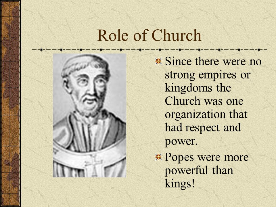 Role of Church Since there were no strong empires or kingdoms the Church was one organization that had respect and power. Popes were more powerful tha
