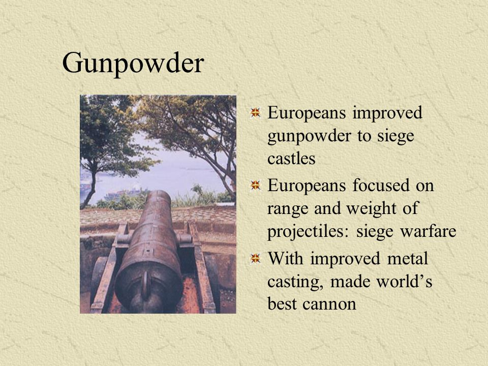 Gunpowder Europeans improved gunpowder to siege castles Europeans focused on range and weight of projectiles: siege warfare With improved metal castin