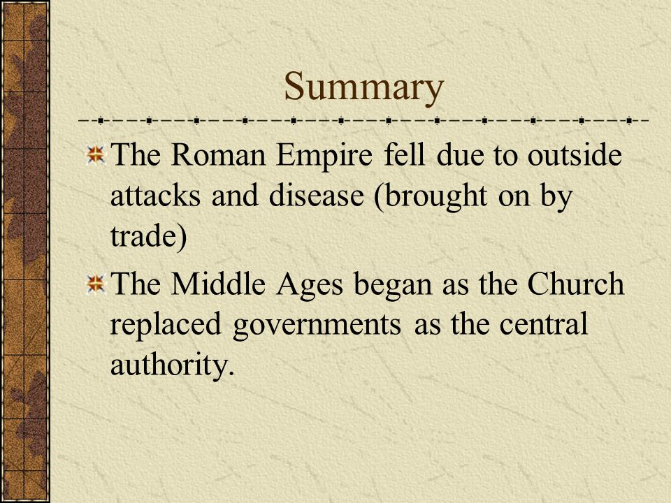 Summary The Roman Empire fell due to outside attacks and disease (brought on by trade) The Middle Ages began as the Church replaced governments as the