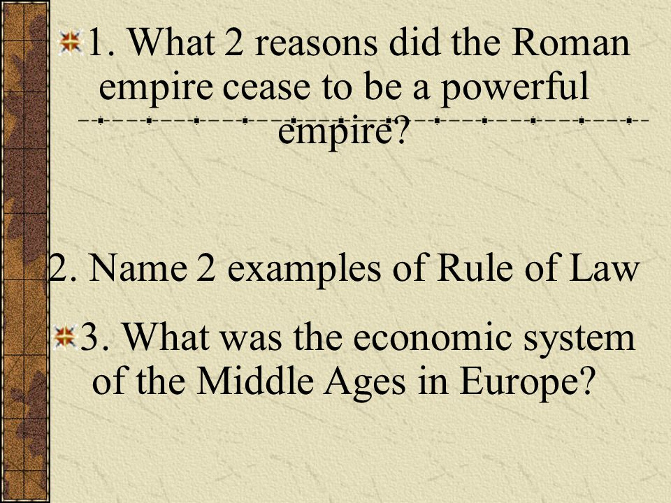 1. What 2 reasons did the Roman empire cease to be a powerful empire? 2. Name 2 examples of Rule of Law 3. What was the economic system of the Middle