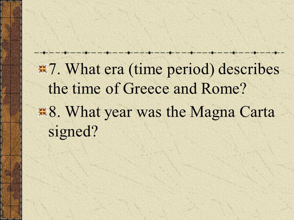 7. What era (time period) describes the time of Greece and Rome? 8. What year was the Magna Carta signed?