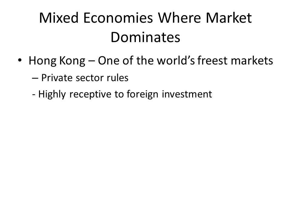 Mixed Economies Where Market Dominates Hong Kong – One of the world's freest markets – Private sector rules - Highly receptive to foreign investment