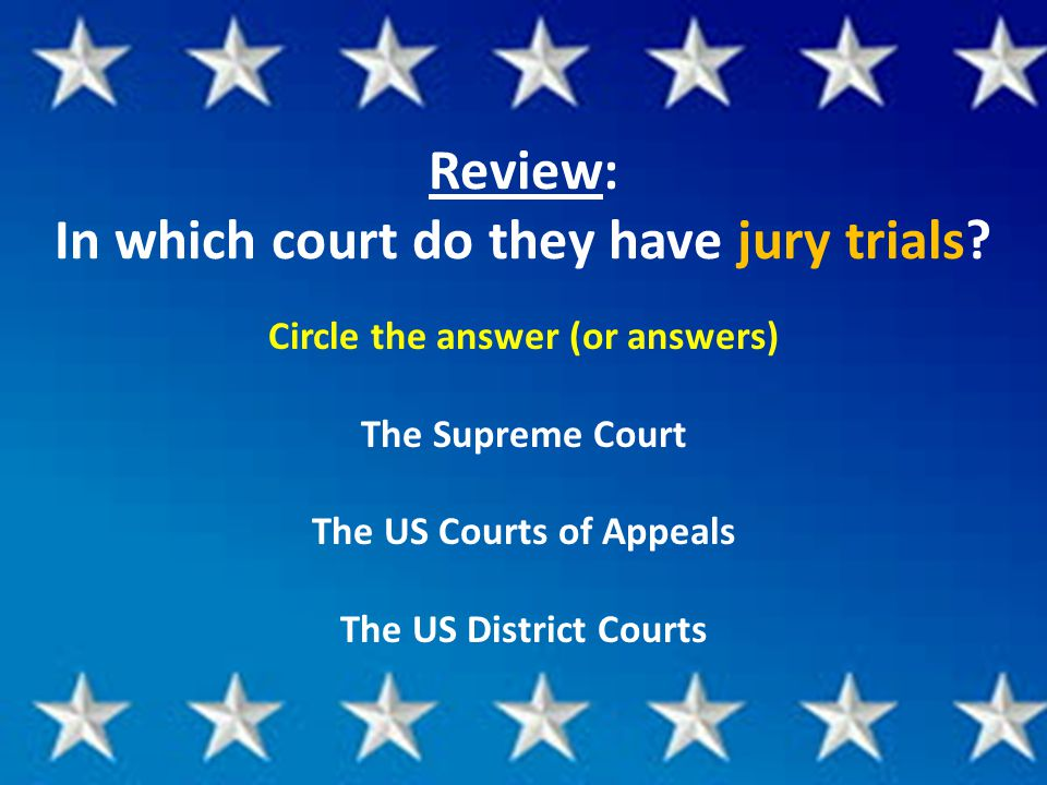Review: In which court do they have jury trials? Circle the answer (or answers) The Supreme Court The US Courts of Appeals The US District Courts