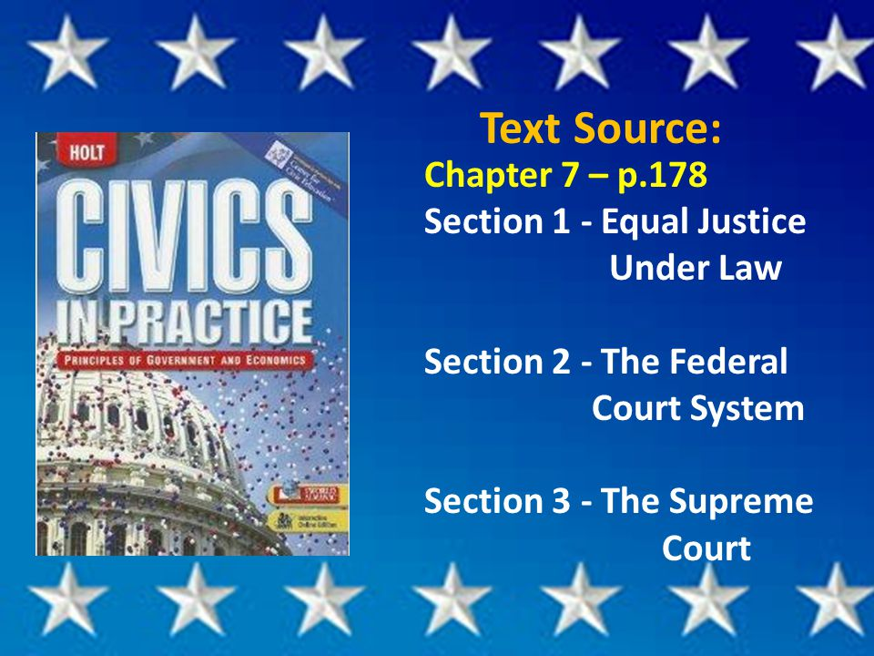Text Source: Chapter 7 – p.178 Section 1 - Equal Justice Under Law Section 2 - The Federal Court System Section 3 - The Supreme Court