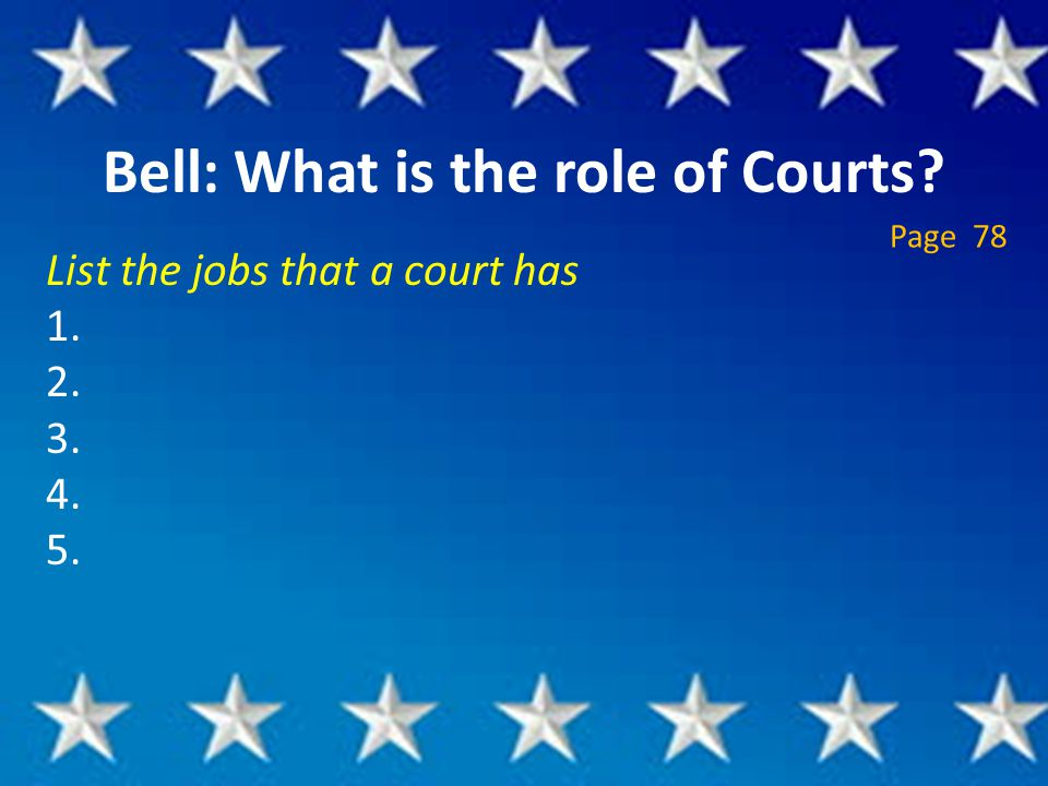 Bell: What is the role of Courts List the jobs that a court has 1. 2. 3. 4. 5. Page 78