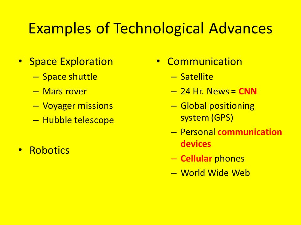 Examples of Technological Advances Space Exploration – Space shuttle – Mars rover – Voyager missions – Hubble telescope Robotics Communication – Satellite – 24 Hr.