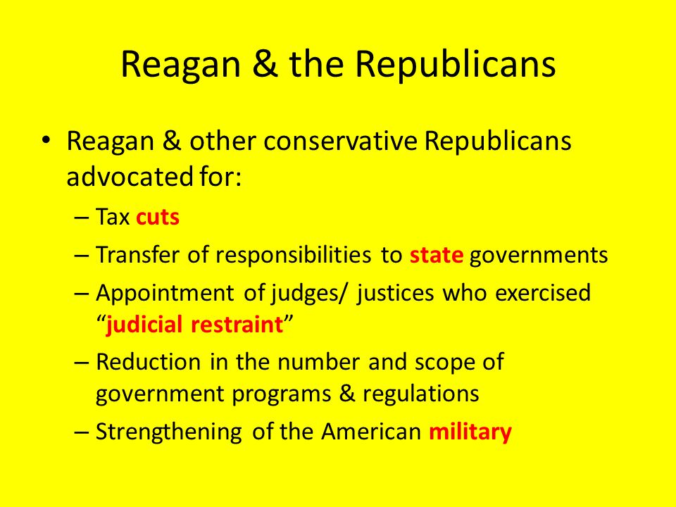 Reagan & the Republicans Reagan & other conservative Republicans advocated for: – Tax cuts – Transfer of responsibilities to state governments – Appointment of judges/ justices who exercised judicial restraint – Reduction in the number and scope of government programs & regulations – Strengthening of the American military