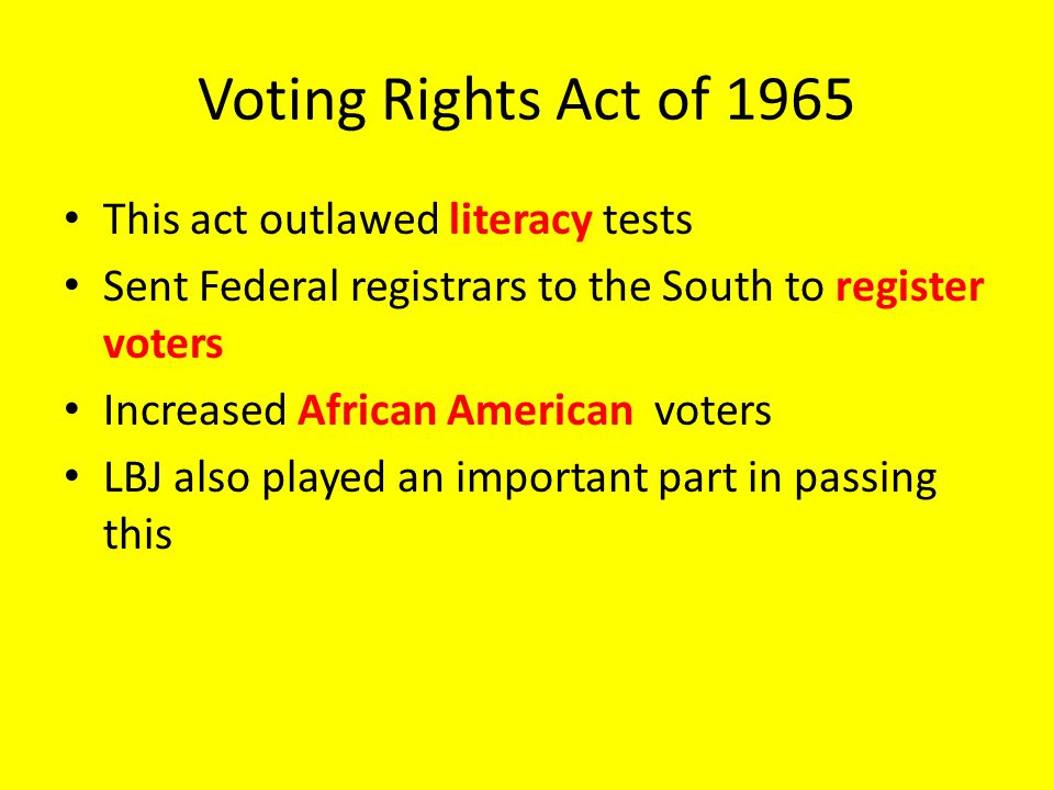 Voting Rights Act of 1965 This act outlawed literacy tests Sent Federal registrars to the South to register voters Increased African American voters LBJ also played an important part in passing this