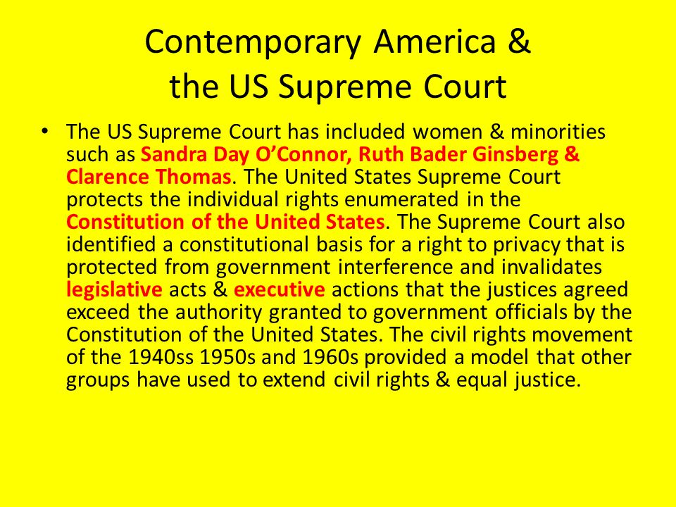 Contemporary America & the US Supreme Court The US Supreme Court has included women & minorities such as Sandra Day O'Connor, Ruth Bader Ginsberg & Clarence Thomas.