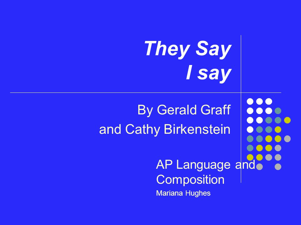 They Say I say By Gerald Graff and Cathy Birkenstein AP Language and Composition Mariana Hughes