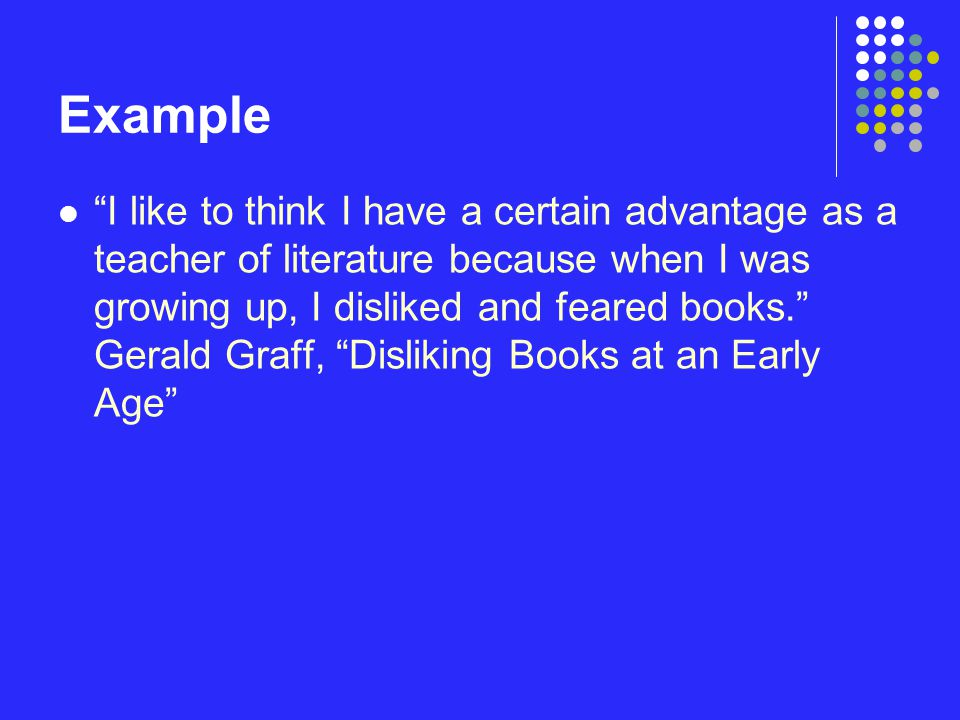 "Example ""I like to think I have a certain advantage as a teacher of literature because when I was growing up, I disliked and feared books."" Gerald Gra"