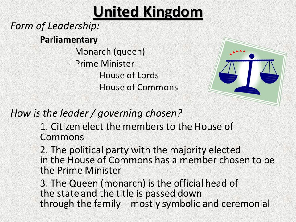 United Kingdom Form of Leadership: Parliamentary - Monarch (queen) - Prime Minister House of Lords House of Commons How is the leader / governing chosen.
