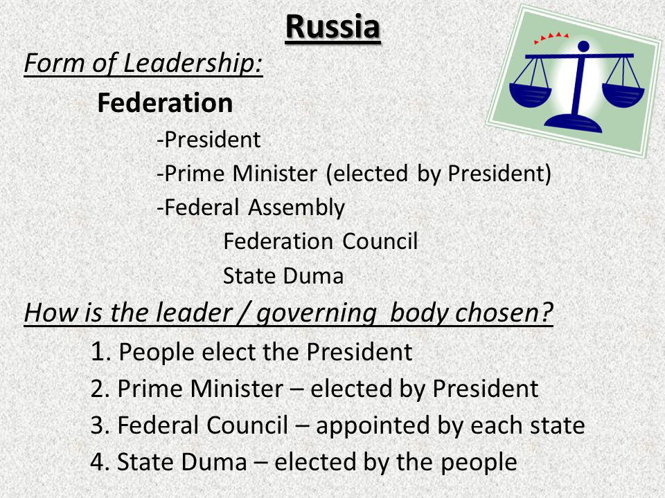 Russia Form of Leadership: Federation -President -Prime Minister (elected by President) -Federal Assembly Federation Council State Duma How is the leader / governing body chosen.