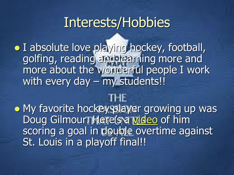 Interests/Hobbies I absolute love playing hockey, football, golfing, reading and learning more and more about the wonderful people I work with every day – my students!.