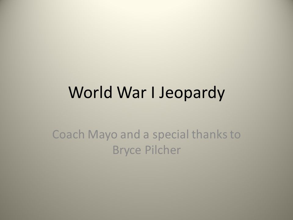 World War I Jeopardy Coach Mayo and a special thanks to Bryce Pilcher
