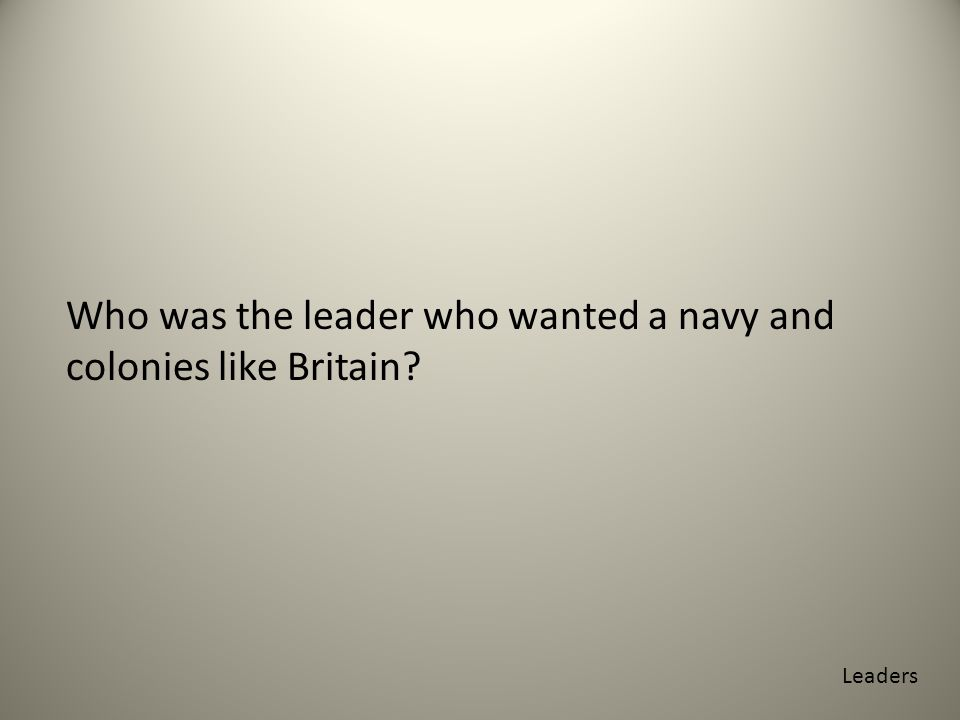 Who was the leader who wanted a navy and colonies like Britain Leaders