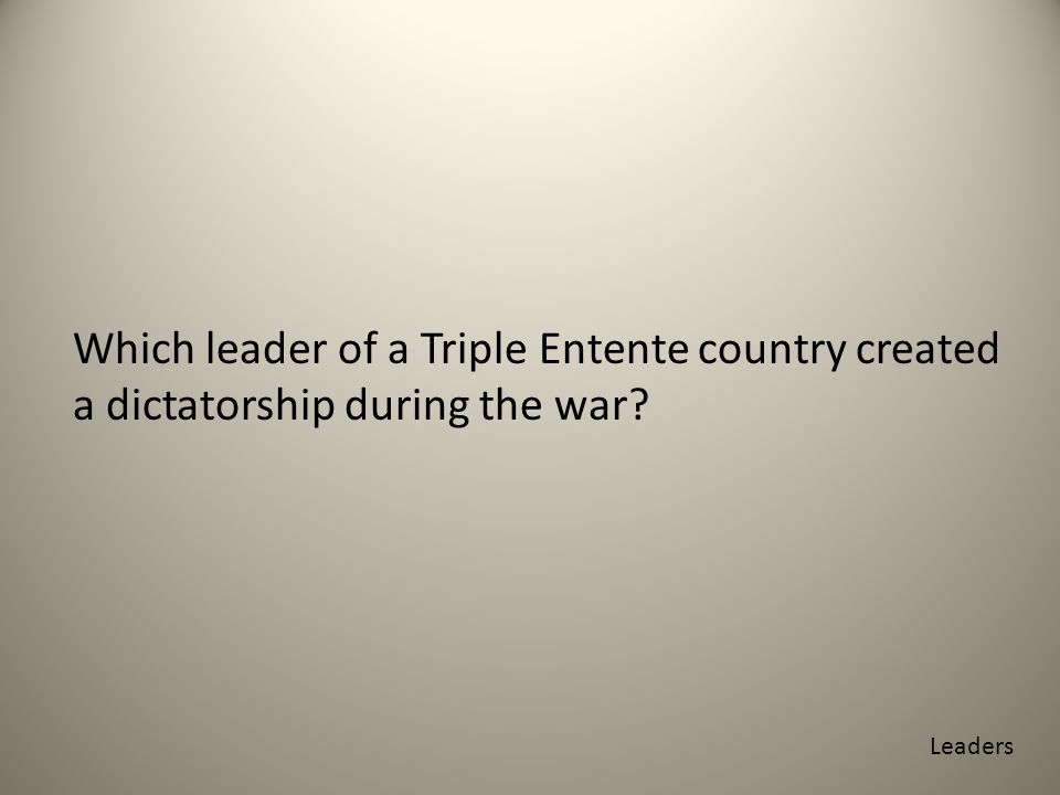 Which leader of a Triple Entente country created a dictatorship during the war Leaders