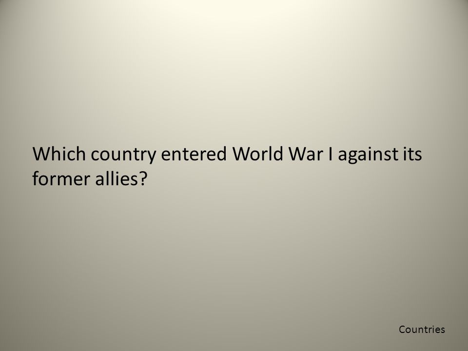 Which country entered World War I against its former allies Countries