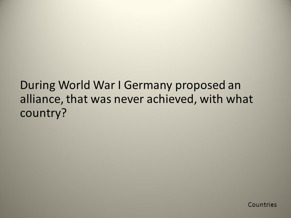During World War I Germany proposed an alliance, that was never achieved, with what country.