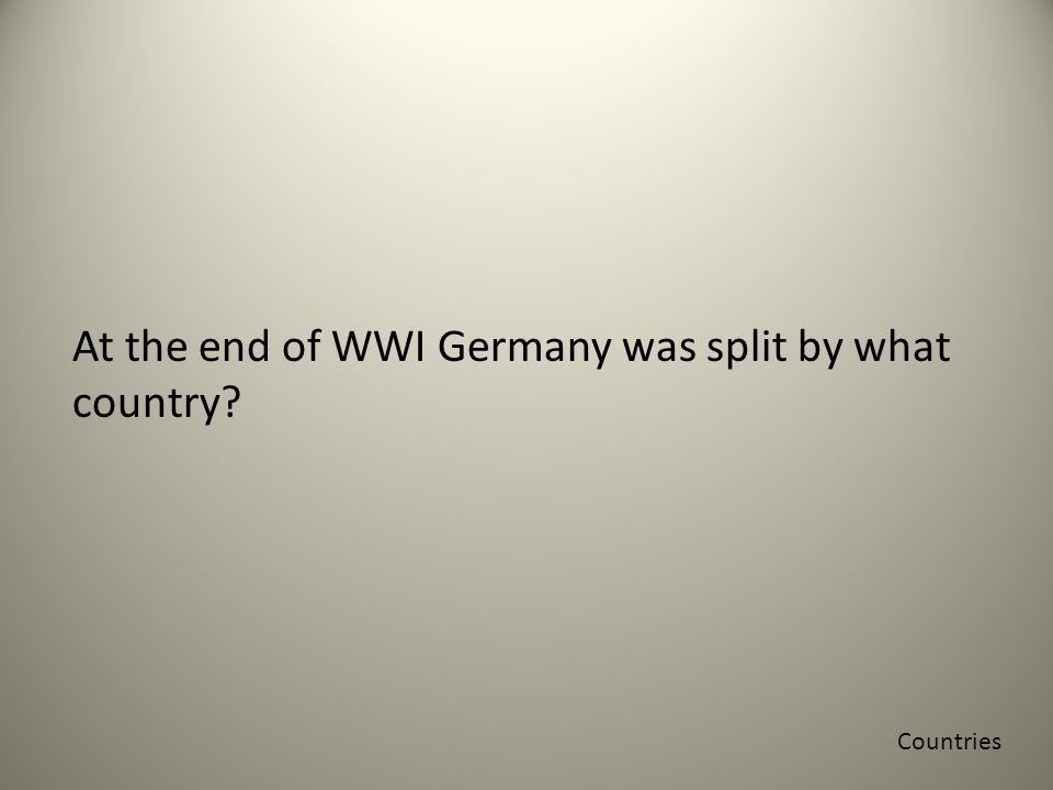 At the end of WWI Germany was split by what country Countries