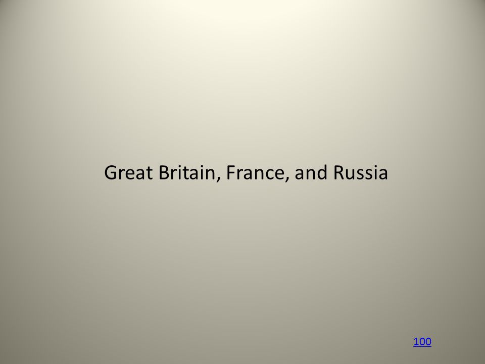Great Britain, France, and Russia 100