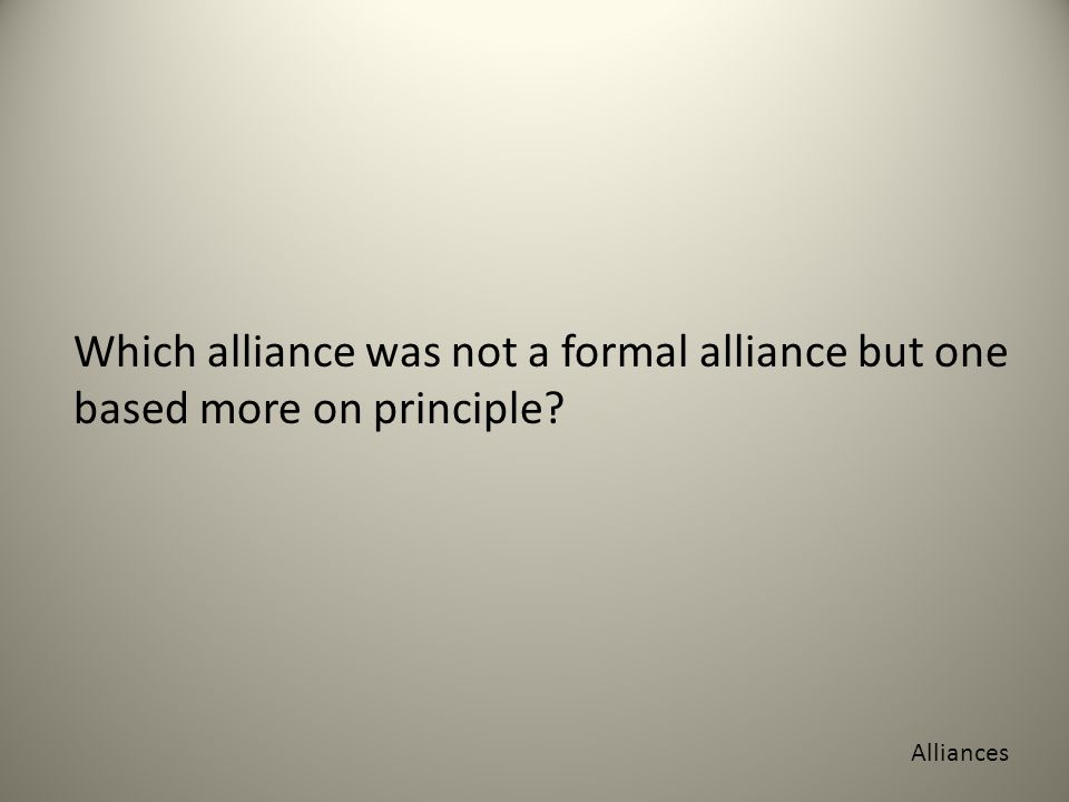 Which alliance was not a formal alliance but one based more on principle Alliances