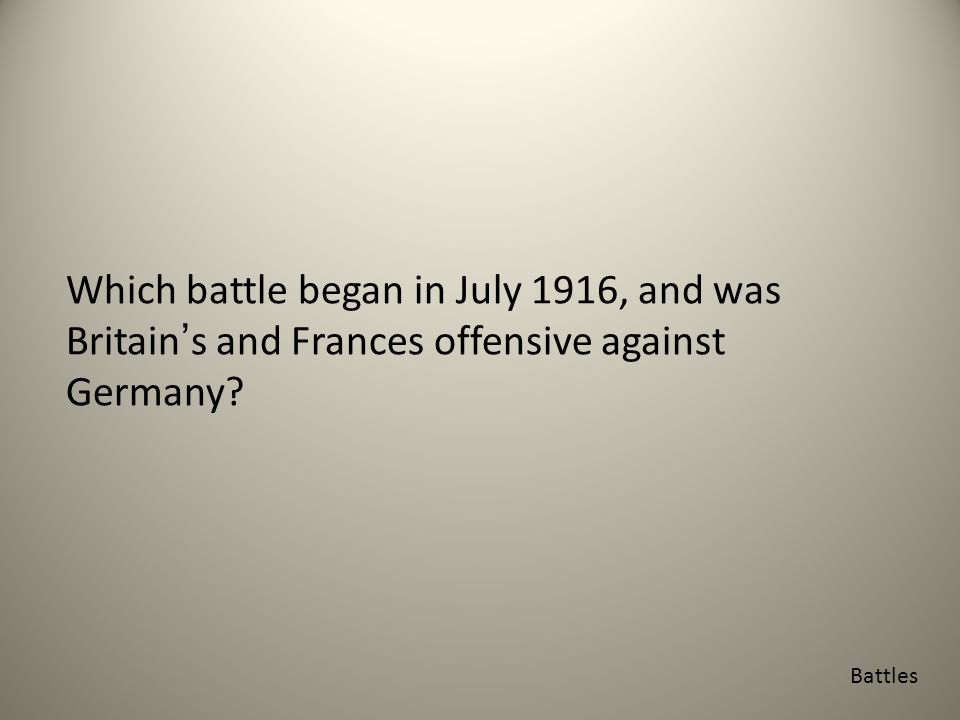 Which battle began in July 1916, and was Britain's and Frances offensive against Germany Battles