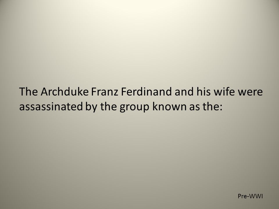 The Archduke Franz Ferdinand and his wife were assassinated by the group known as the: Pre-WWI