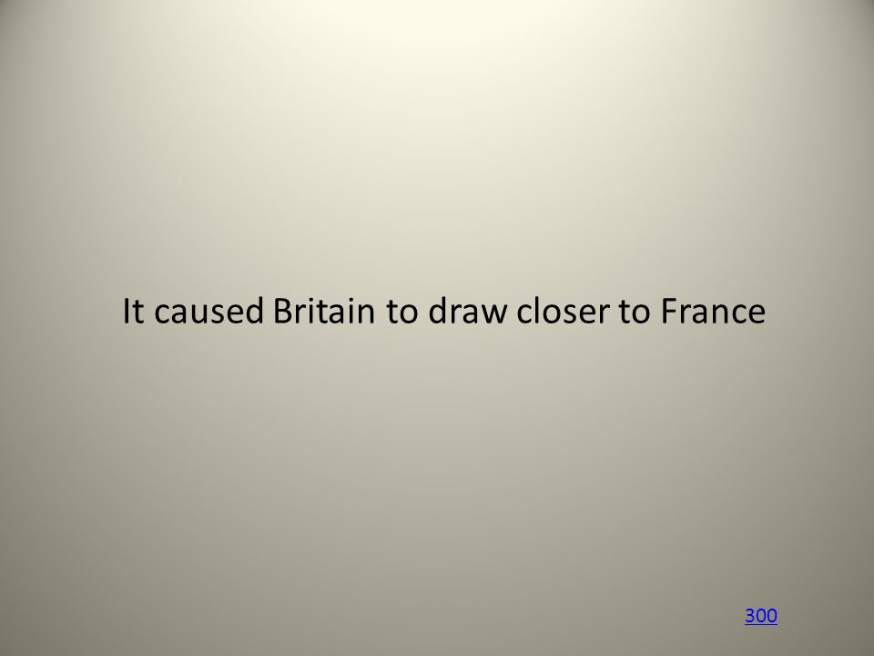 It caused Britain to draw closer to France 300
