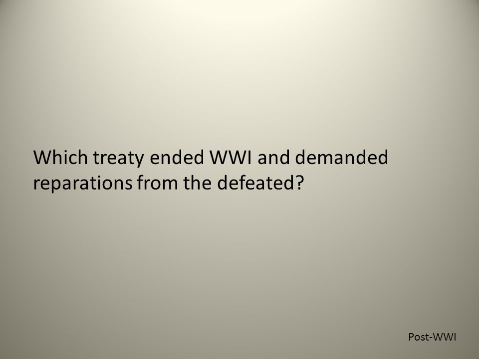 Which treaty ended WWI and demanded reparations from the defeated Post-WWI