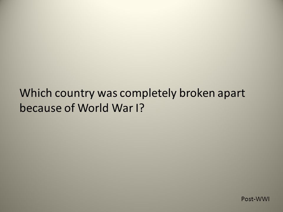 Which country was completely broken apart because of World War I Post-WWI