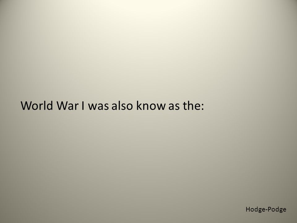 World War I was also know as the: Hodge-Podge