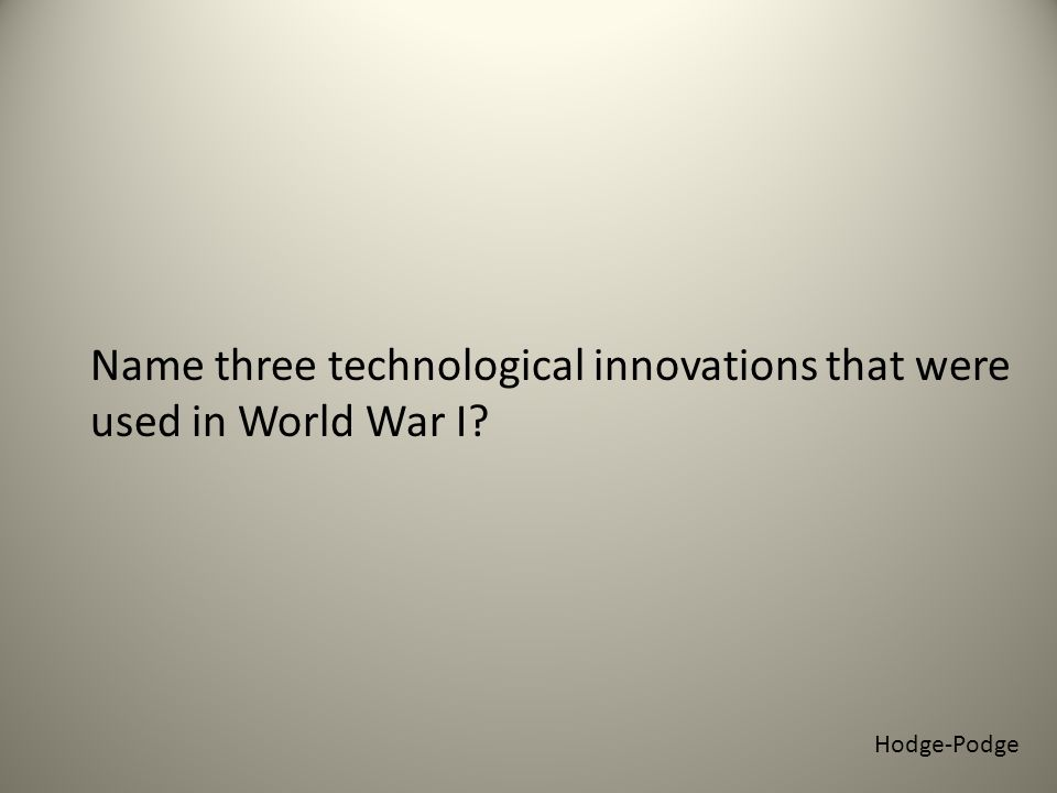 Hodge-Podge Name three technological innovations that were used in World War I