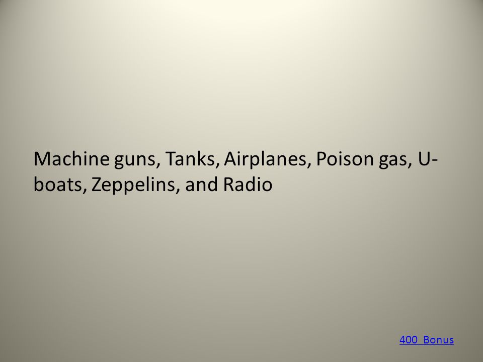 Machine guns, Tanks, Airplanes, Poison gas, U- boats, Zeppelins, and Radio 400 Bonus