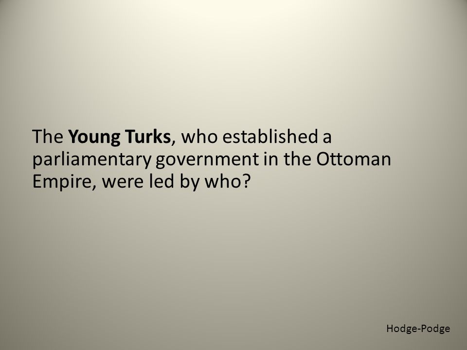 The Young Turks, who established a parliamentary government in the Ottoman Empire, were led by who.