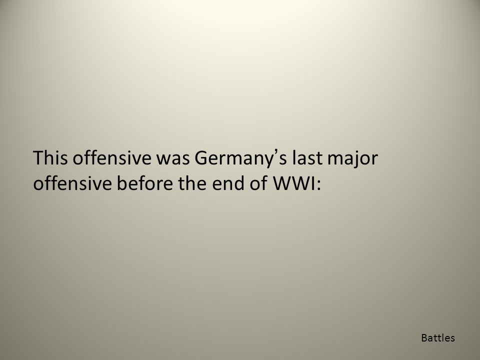 This offensive was Germany's last major offensive before the end of WWI: Battles