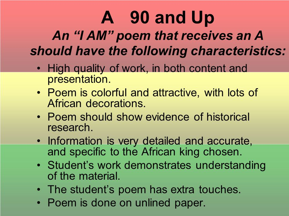 A 90 and Up An I AM poem that receives an A should have the following characteristics: High quality of work, in both content and presentation.