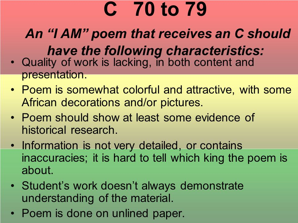 C 70 to 79 An I AM poem that receives an C should have the following characteristics: Quality of work is lacking, in both content and presentation.