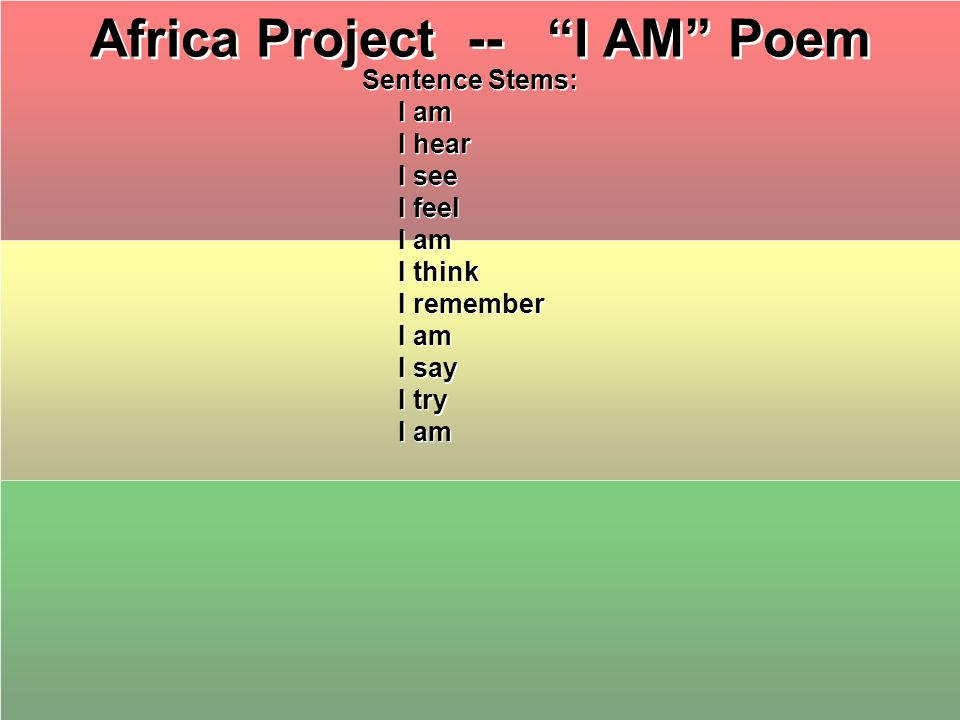 Africa Project -- I AM Poem Sentence Stems: I am I hear I see I feel I am I think I remember I am I say I try I am Sentence Stems: I am I hear I see I feel I am I think I remember I am I say I try I am